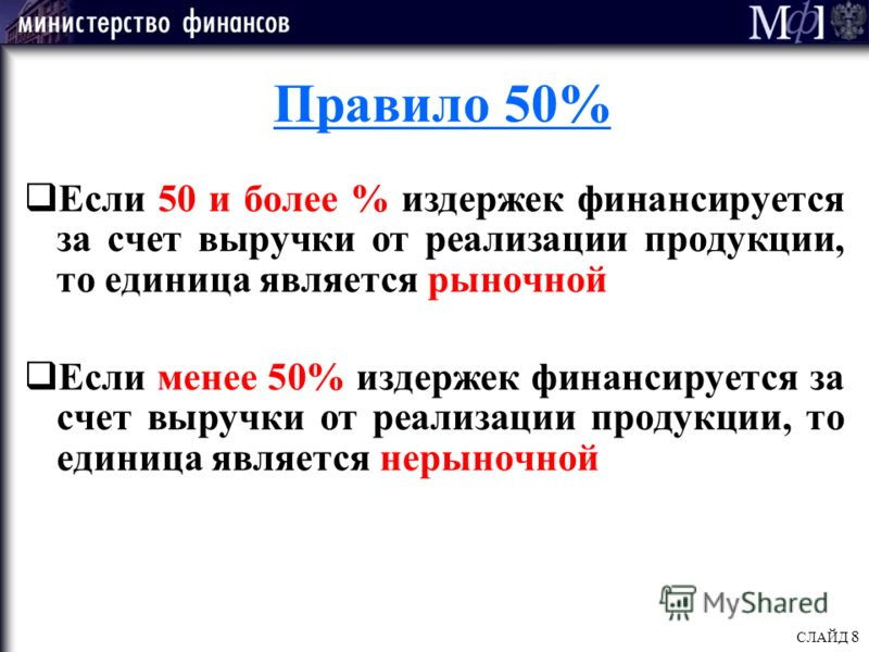 СЛАЙД 8 Правило 50% Если 50 и более % издержек финансируется за счет выручки от реализации продукции, то единица является рыночной Если менее 50% издержек финансируется за счет выручки от реализации продукции, то единица является нерыночной