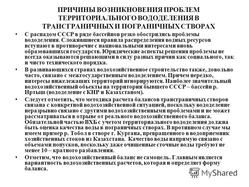 ПРИЧИНЫ ВОЗНИКНОВЕНИЯ ПРОБЛЕМ ТЕРРИТОРИАЛЬНОГО ВОДОДЕЛЕНИЯ В ТРАНСГРАНИЧНЫХ И ПОГРАНИЧНЫХ СТВОРАХ С распадом СССР в ряде бассейнов резко обострились проблемы вододеления. Сложившиеся правила распределения водных ресурсов вступают в противоречие с нац