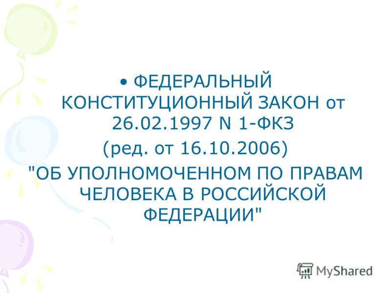 ФЕДЕРАЛЬНЫЙ КОНСТИТУЦИОННЫЙ ЗАКОН от 26.02.1997 N 1-ФКЗ (ред. от 16.10.2006) ОБ УПОЛНОМОЧЕННОМ ПО ПРАВАМ ЧЕЛОВЕКА В РОССИЙСКОЙ ФЕДЕРАЦИИ