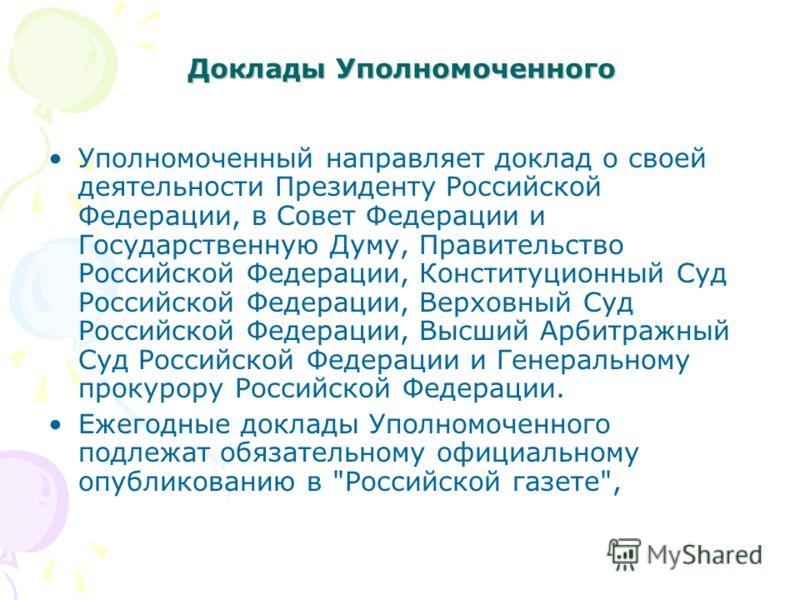 Доклады Уполномоченного Уполномоченный направляет доклад о своей деятельности Президенту Российской Федерации, в Совет Федерации и Государственную Думу, Правительство Российской Федерации, Конституционный Суд Российской Федерации, Верховный Суд Росси
