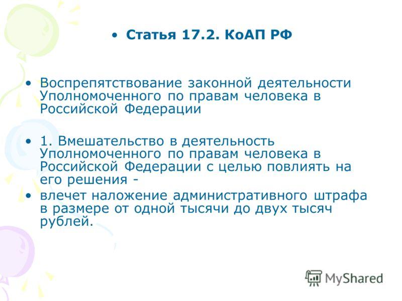 Статья 17.2. КоАП РФ Воспрепятствование законной деятельности Уполномоченного по правам человека в Российской Федерации 1. Вмешательство в деятельность Уполномоченного по правам человека в Российской Федерации с целью повлиять на его решения - влечет