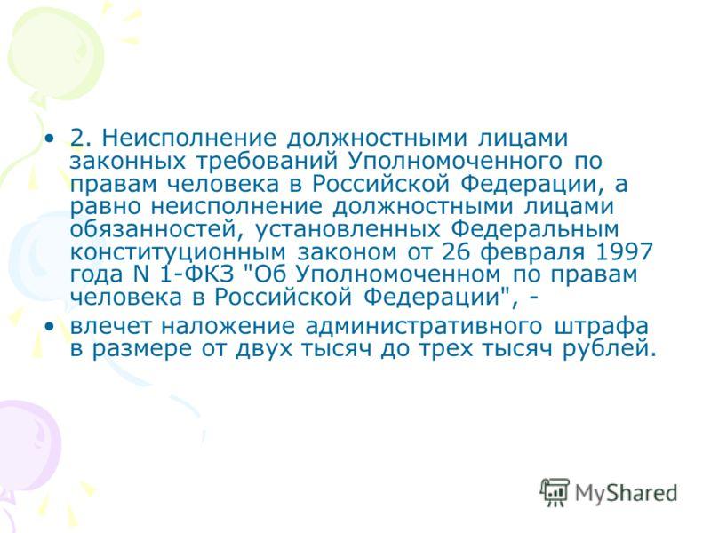 2. Неисполнение должностными лицами законных требований Уполномоченного по правам человека в Российской Федерации, а равно неисполнение должностными лицами обязанностей, установленных Федеральным конституционным законом от 26 февраля 1997 года N 1-ФК