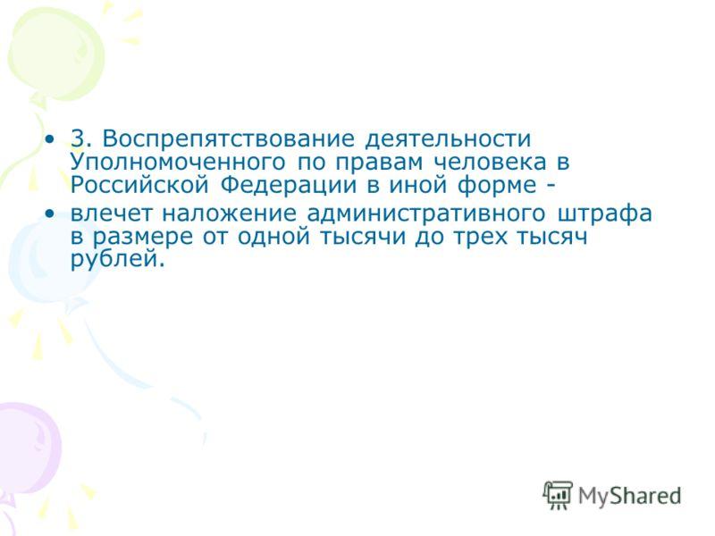 3. Воспрепятствование деятельности Уполномоченного по правам человека в Российской Федерации в иной форме - влечет наложение административного штрафа в размере от одной тысячи до трех тысяч рублей.