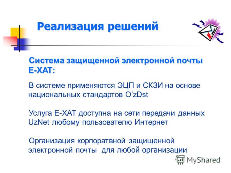 Реализация решений Система защищенной электронной почты Е-ХАТ: В системе применяются ЭЦП и СКЗИ на основе национальных стандартов OzDst Услуга Е-ХАТ доступна на сети передачи данных UzNet любому пользователю Интернет Организация корпоратвной защищенн