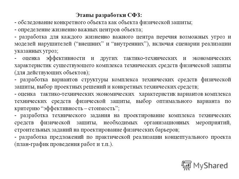 Этапы разработки СФЗ: - обследование конкретного объекта как объекта физической зашиты; - определение жизненно важных центров объекта; - разработка для каждого жизненно важного центра перечня возможных угроз и моделей нарушителей (внешних и внутренни