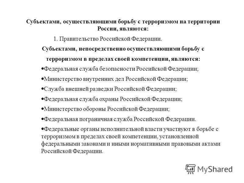 Субъектами, осуществляющими борьбу с терроризмом на территории России, являются: 1. Правительство Российской Федерации. Субъектами, непосредственно осуществляющими борьбу с терроризмом в пределах своей компетенции, являются: Федеральная служба безопа