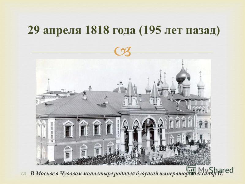 В Москве в Чудовом монастыре родился будущий император Александр II. 29 апреля 1818 года (195 лет назад )
