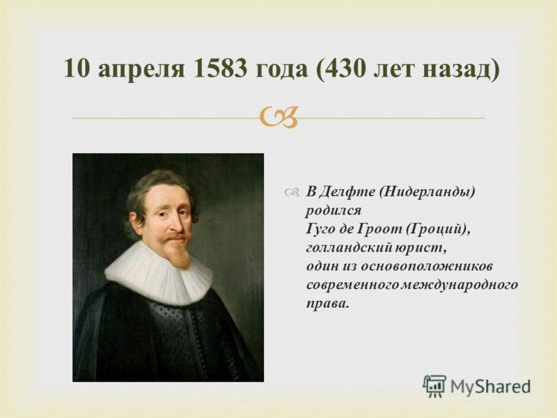 В Делфте ( Нидерланды ) родился Гуго де Гроот ( Гроций ), голландский юрист, один из основоположников современного международного права. 10 апреля 1583 года (430 лет назад )