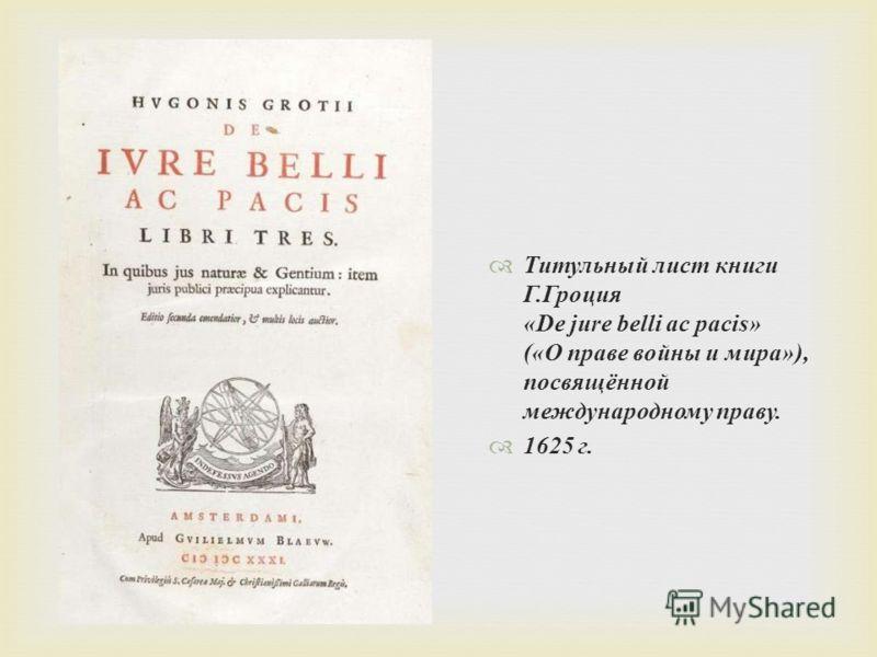 Титульный лист книги Г.Гроция «De jure belli ac pacis» («О праве войны и мира»), посвящённой международному праву. 1625 г.