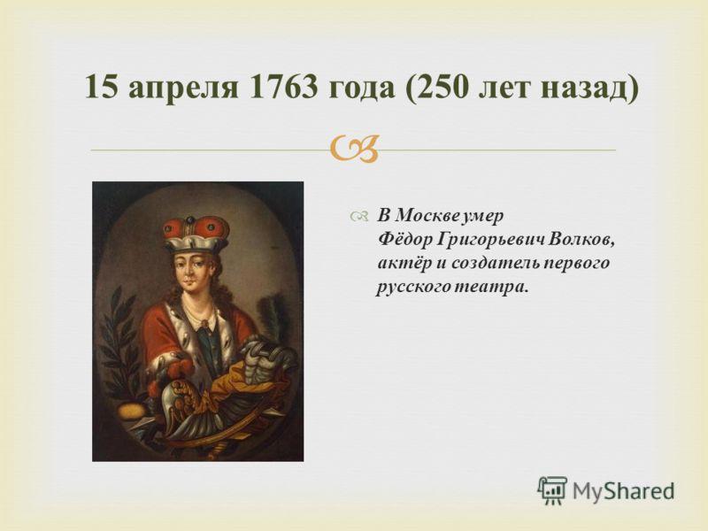 В Москве умер Фёдор Григорьевич Волков, актёр и создатель первого русского театра. 15 апреля 1763 года (250 лет назад )