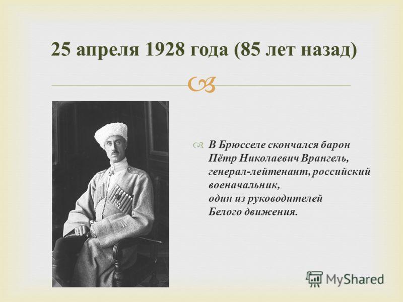 В Брюсселе скончался барон Пётр Николаевич Врангель, генерал - лейтенант, российский военачальник, один из руководителей Белого движения. 25 апреля 1928 года (85 лет назад )