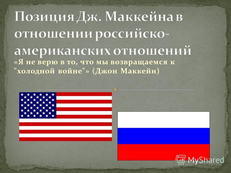 «Я не верю в то, что мы возвращаемся к холодной войне» (Джон Маккейн)