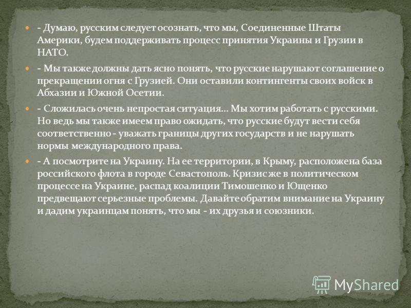 - Думаю, русским следует осознать, что мы, Соединенные Штаты Америки, будем поддерживать процесс принятия Украины и Грузии в НАТО. - Мы также должны дать ясно понять, что русские нарушают соглашение о прекращении огня с Грузией. Они оставили континге
