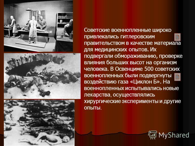 Советские военнопленные широко привлекались гитлеровским правительством в качестве материала для медицинских опытов. Их подвергали обмораживанию, проверке влияния больших высот на организм человека. В Освенциме 500 советских военнопленных были подвер