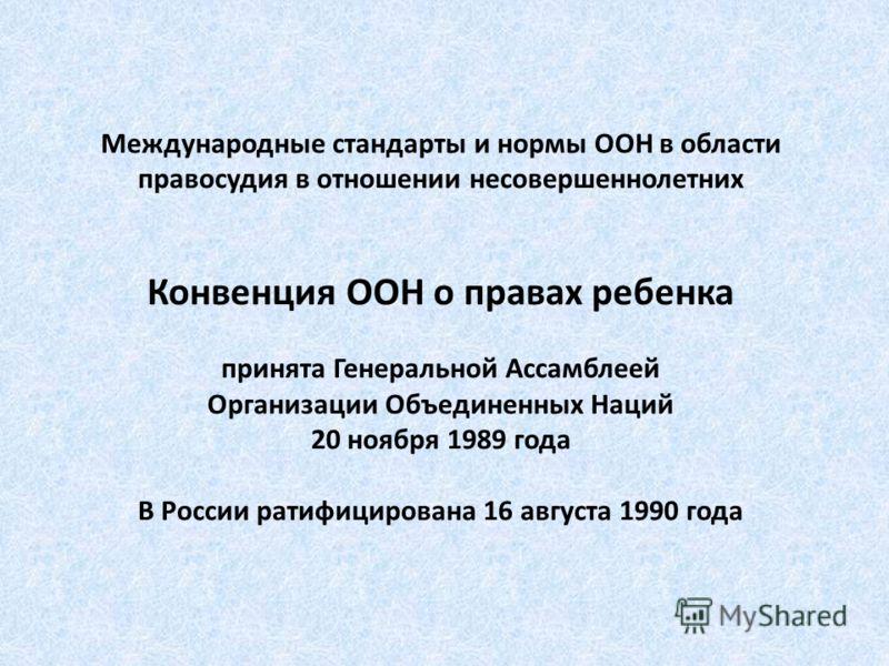 Международные стандарты и нормы ООН в области правосудия в отношении несовершеннолетних Конвенция ООН о правах ребенка принята Генеральной Ассамблеей Организации Объединенных Наций 20 ноября 1989 года В России ратифицирована 16 августа 1990 года