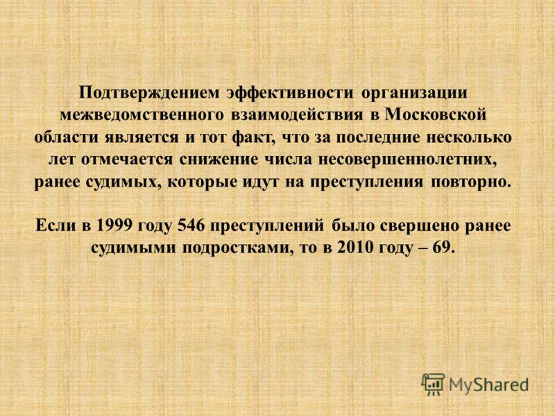 Подтверждением эффективности организации межведомственного взаимодействия в Московской области является и тот факт, что за последние несколько лет отмечается снижение числа несовершеннолетних, ранее судимых, которые идут на преступления повторно. Есл