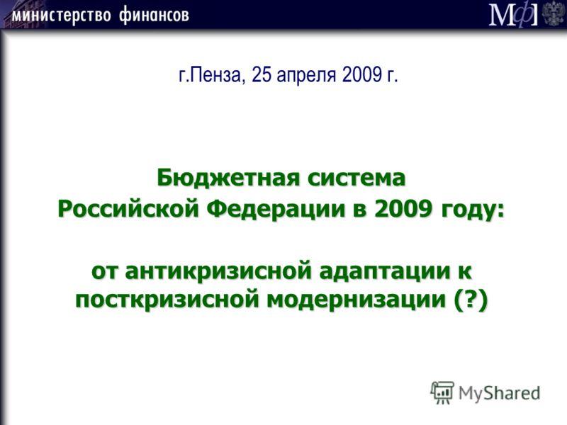 г.Пенза, 25 апреля 2009 г. Бюджетная система Российской Федерации в 2009 году: от антикризисной адаптации к посткризисной модернизации (?)