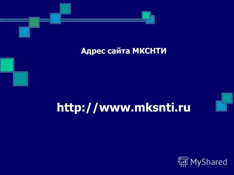 Адрес сайта МКСНТИ http://www.mksnti.ru