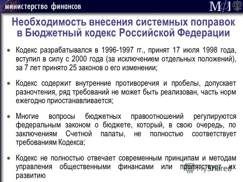 Необходимость внесения системных поправок в Бюджетный кодекс Российской Федерации Кодекс разрабатывался в 1996-1997 гг., принят 17 июля 1998 года, вступил в силу с 2000 года (за исключением отдельных положений), за 7 лет принято 25 законов о его изме