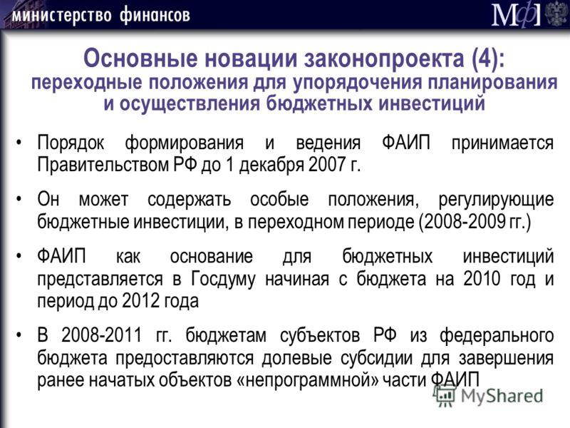 Основные новации законопроекта (4): переходные положения для упорядочения планирования и осуществления бюджетных инвестиций Порядок формирования и ведения ФАИП принимается Правительством РФ до 1 декабря 2007 г. Он может содержать особые положения, ре