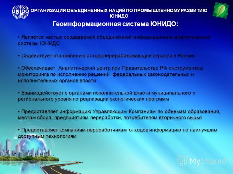 Геоинформационная система ЮНИДО: Является частью создаваемой объединенной информационно-аналитической системы ЮНИДО Содействует становлению отходоперерабатывающей отрасли в России Обеспечивает Аналитический центр при Правительстве РФ инструментом мон