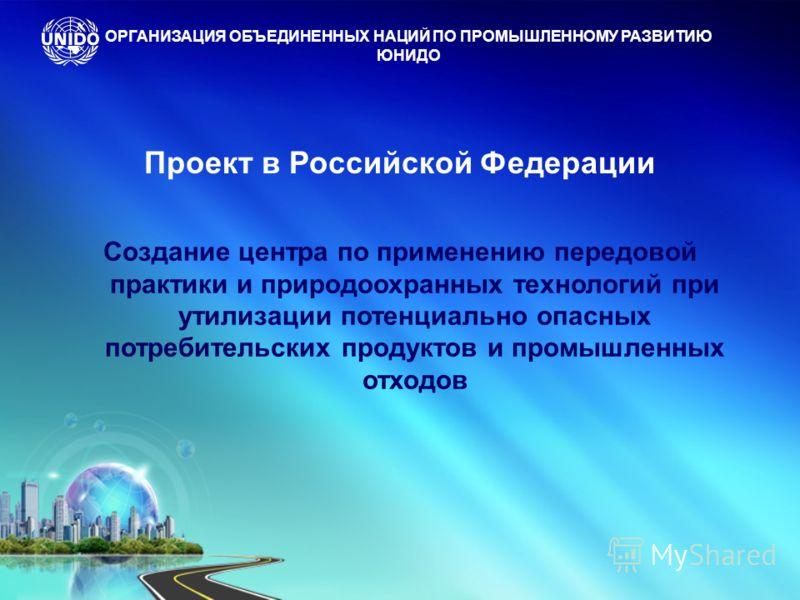 Проект в Российской Федерации Создание центра по применению передовой практики и природоохранных технологий при утилизации потенциально опасных потребительских продуктов и промышленных отходов ОРГАНИЗАЦИЯ ОБЪЕДИНЕННЫХ НАЦИЙ ПО ПРОМЫШЛЕННОМУ РАЗВИТИЮ
