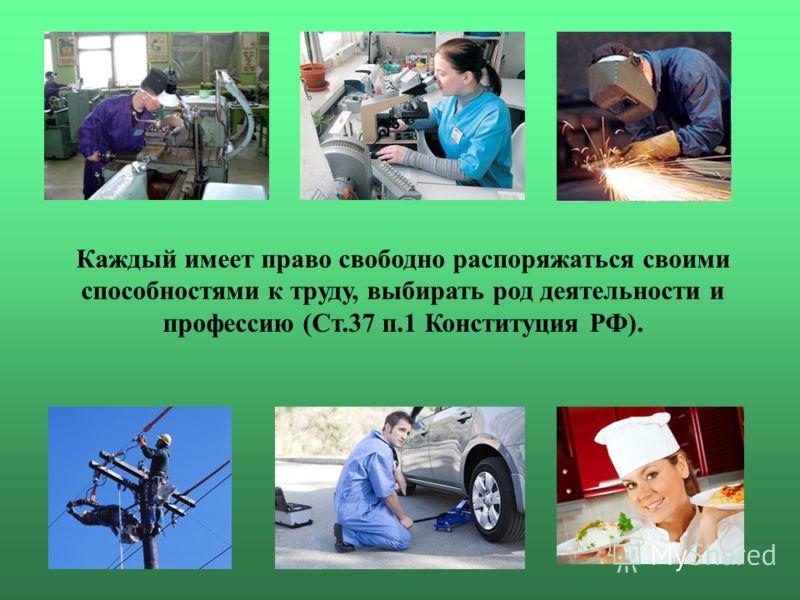 Каждый имеет право свободно распоряжаться своими способностями к труду, выбирать род деятельности и профессию (Ст.37 п.1 Конституция РФ).