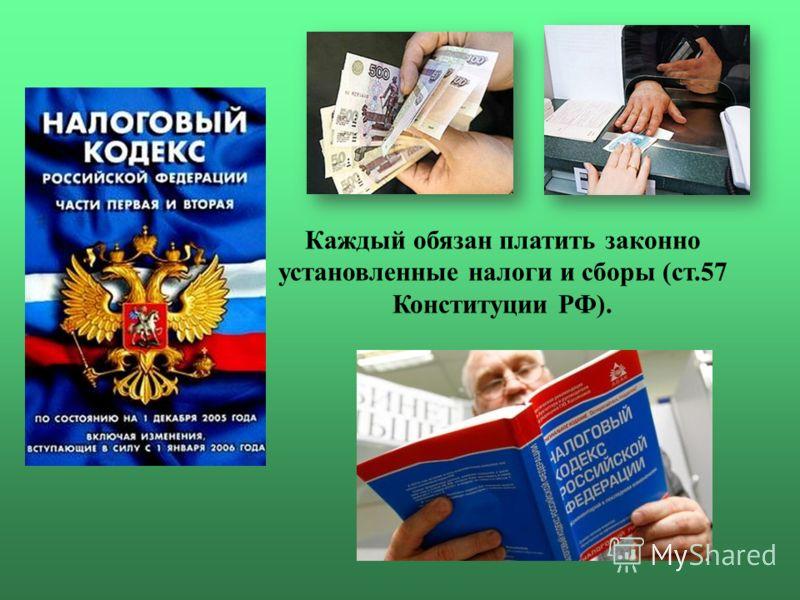 Каждый обязан платить законно установленные налоги и сборы (ст.57 Конституции РФ).