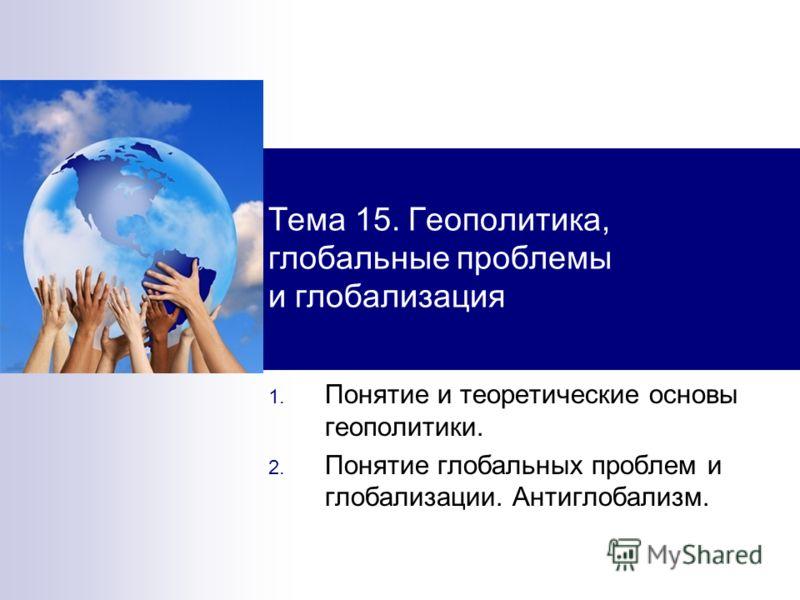 Тема 15. Геополитика, глобальные проблемы и глобализация 1. Понятие и теоретические основы геополитики. 2. Понятие глобальных проблем и глобализации. Антиглобализм.
