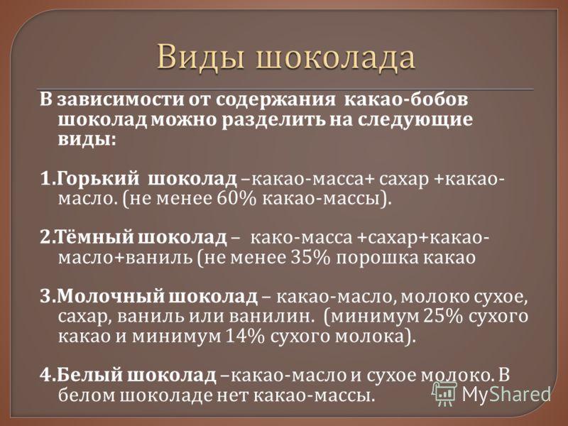 В зависимости от содержания какао - бобов шоколад можно разделить на следующие виды : 1. Горький шоколад – какао - масса + сахар + какао - масло. ( не менее 60% какао - массы ). 2. Тёмный шоколад – како - масса + сахар + какао - масло + ваниль ( не м