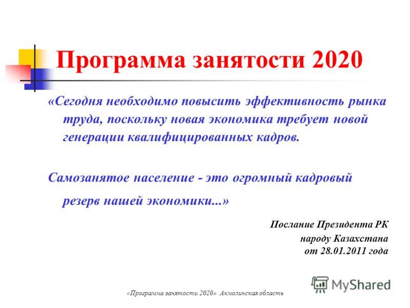 Программа занятости 2020 «Сегодня необходимо повысить эффективность рынка труда, поскольку новая экономика требует новой генерации квалифицированных кадров. Самозанятое население - это огромный кадровый резерв нашей экономики...» Послание Президента