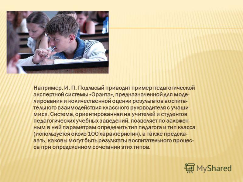 Например, И. П. Подласый приводит пример педагогической экспертной системы «Оранта», предназначенной для моде- лирования и количественной оценки результатов воспита- тельного взаимодействия классного руководителя с учащи- мися. Система, ориентированн