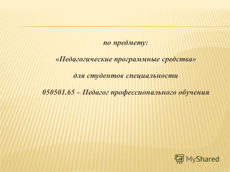 по предмету: «Педагогические программные средства» для студентов специальности 050501.65 – Педагог профессионального обучения