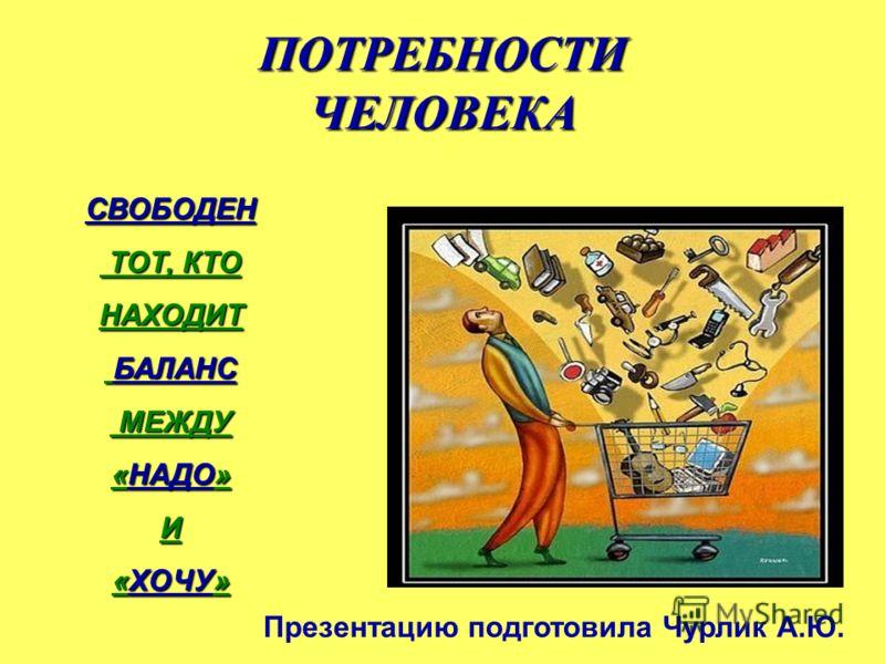 ПОТРЕБНОСТИ ЧЕЛОВЕКА СВОБОДЕН ТОТ, КТО ТОТ, КТОНАХОДИТ БАЛАНС БАЛАНС МЕЖДУ МЕЖДУ «НАДО» И «ХОЧУ» Презентацию подготовила Чурлик А.Ю.