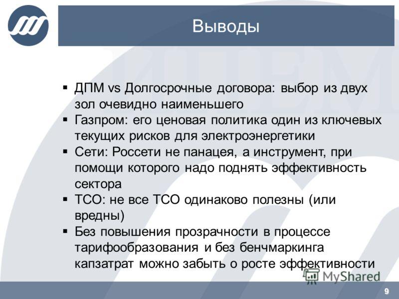 Выводы 9 ДПМ vs Долгосрочные договора: выбор из двух зол очевидно наименьшего Газпром: его ценовая политика один из ключевых текущих рисков для электроэнергетики Сети: Россети не панацея, а инструмент, при помощи которого надо поднять эффективность с
