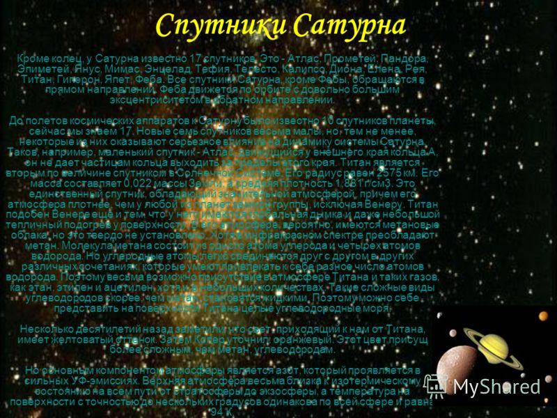 Спутники Сатурна Кроме колец, у Сатурна известно 17 спутников. Это - Атлас, Прометей, Пандора, Эпиметей, Янус, Мимас, Энцелад, Тефия, Телесто, Калипсо, Диона, Елена, Рея, Титан, Гиперон, Япет, Феба. Все спутники Сатурна, кроме Фебы, обращаются в прям