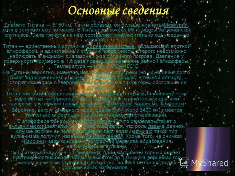 Основные сведения Диаметр Титана 5150 км. Таким образом, он больше планеты Меркурий, хотя и уступает ему по массе. В Титане заключено 95 % массы сатурианских спутников. Сила тяжести на нём составляет приблизительно одну седьмую земной.Меркурий Титан