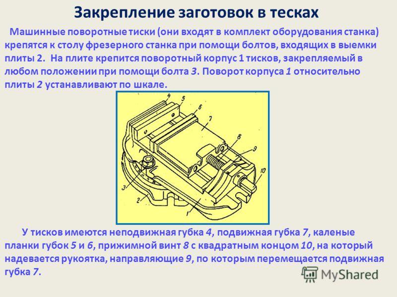 Закрепление заготовок в тесках Машинные поворотные тиски (они входят в комплект оборудования станка) крепятся к столу фрезерного станка при помощи болтов, входящих в выемки плиты 2. На плите крепится поворотный корпус 1 тисков, закрепляемый в любом п