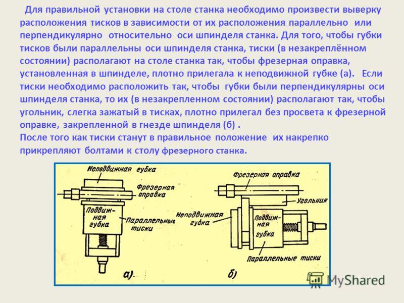 Для правильной установки на столе станка необходимо произвести выверку расположения тисков в зависимости от их расположения параллельно или перпендикулярно относительно оси шпинделя станка. Для того, чтобы губки тисков были параллельны оси шпинделя с