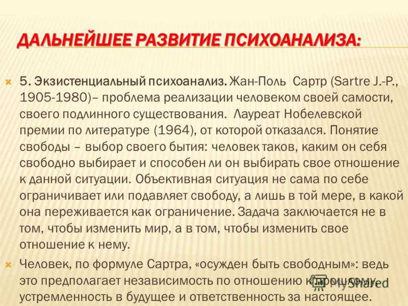 ДАЛЬНЕЙШЕЕ РАЗВИТИЕ ПСИХОАНАЛИЗА: 5. Экзистенциальный психоанализ. Жан-Поль Сартр (Sartre J.-P., 1905-1980)– проблема реализации человеком своей самости, своего подлинного существования. Лауреат Нобелевской премии по литературе (1964), от которой отк