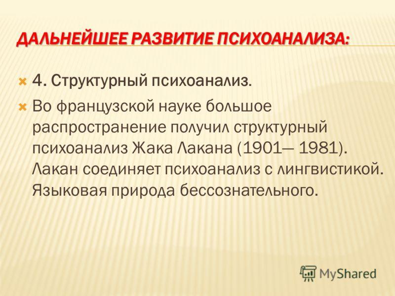 ДАЛЬНЕЙШЕЕ РАЗВИТИЕ ПСИХОАНАЛИЗА: 4. Структурный психоанализ. Во французской науке большое распространение получил структурный психоанализ Жака Лакана (1901 1981). Лакан соединяет психоанализ с лингвистикой. Языковая природа бессознательного.