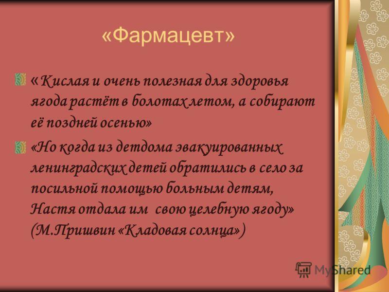 «Фармацевт» « Кислая и очень полезная для здоровья ягода растёт в болотах летом, а собирают её поздней осенью» «Но когда из детдома эвакуированных ленинградских детей обратились в село за посильной помощью больным детям, Настя отдала им свою целебную