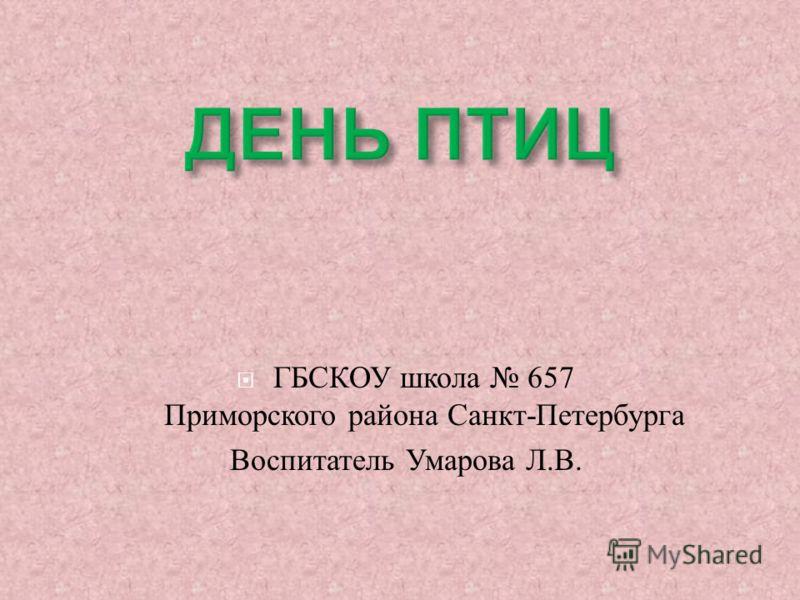 ГБСКОУ школа 657 Приморского района Санкт - Петербурга Воспитатель Умарова Л. В.
