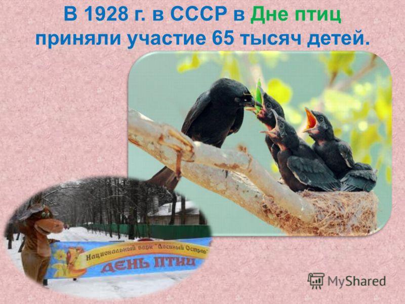 В 1928 г. в СССР в Дне птиц приняли участие 65 тысяч детей.
