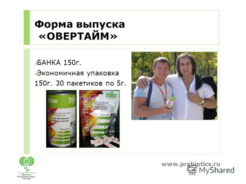 www.prebiotics.ru Форма выпуска «ОВЕРТАЙМ» БАНКА 150г. Экономичная упаковка 150г. 30 пакетиков по 5г.