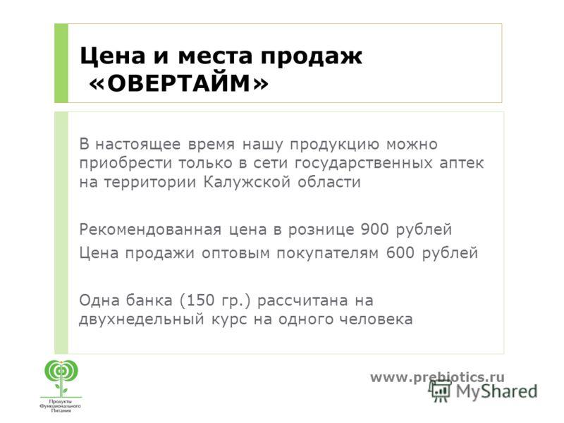 www.prebiotics.ru Цена и места продаж «ОВЕРТАЙМ» В настоящее время нашу продукцию можно приобрести только в сети государственных аптек на территории Калужской области Рекомендованная цена в рознице 900 рублей Цена продажи оптовым покупателям 600 рубл