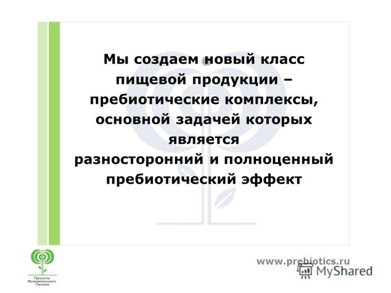 www.prebiotics.ru Мы создаем новый класс пищевой продукции – пребиотические комплексы, основной задачей которых является разносторонний и полноценный пребиотический эффект