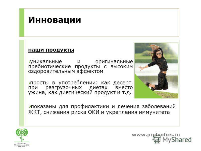 www.prebiotics.ru Инновации наши продукты уникальные и оригинальные пребиотические продукты с высоким оздоровительным эффектом просты в употреблении: как десерт, при разгрузочных диетах вместо ужина, как диетический продукт и т.д. показаны для профил