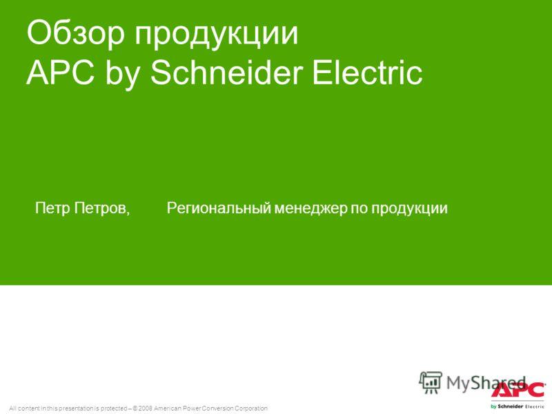 All content in this presentation is protected – © 2008 American Power Conversion Corporation Обзор продукции APC by Schneider Electric Петр Петров, Региональный менеджер по продукции