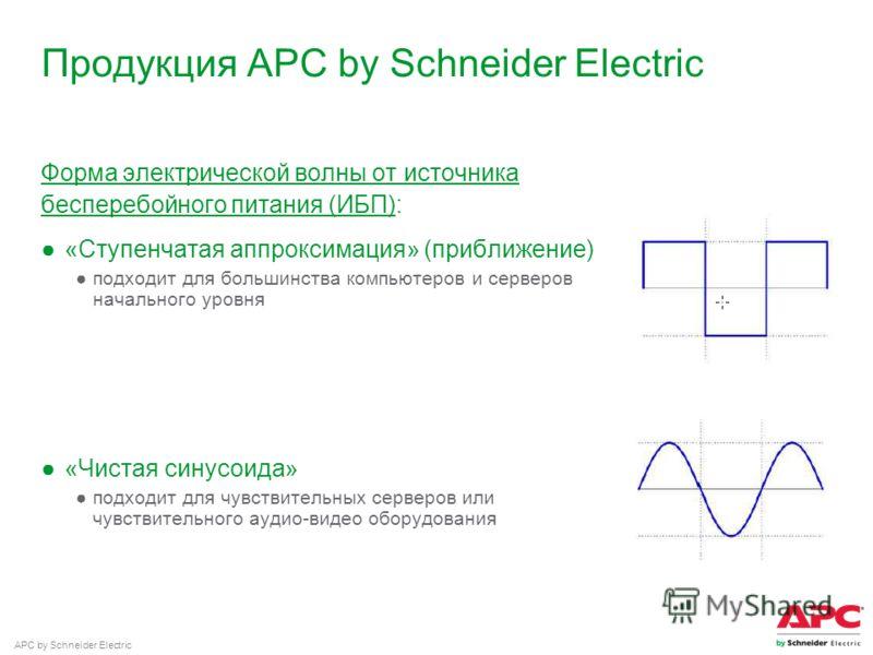 APC by Schneider Electric Продукция APC by Schneider Electric Форма электрической волны от источника бесперебойного питания (ИБП): «Ступенчатая аппроксимация» (приближение) подходит для большинства компьютеров и серверов начального уровня «Чистая син
